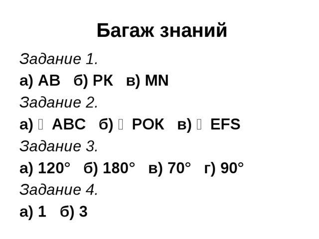 Багаж знаний Задание 1. а) АВ б) РК в) MN Задание 2. а) ∠АВC б) ∠РOК в) ∠EFS...