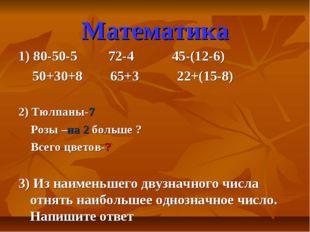 Математика 1) 80-50-5 72-4 45-(12-6) 50+30+8 65+3 22+(15-8) 2) Тюлпаны-7 Роз