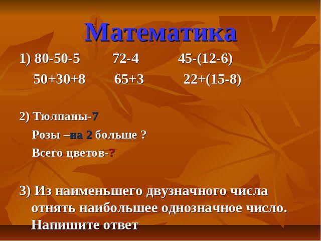 Математика 1) 80-50-5 72-4 45-(12-6) 50+30+8 65+3 22+(15-8) 2) Тюлпаны-7 Роз...