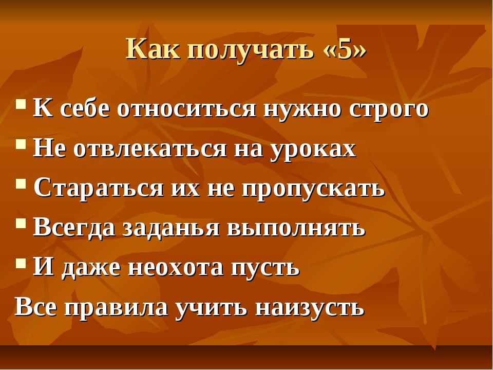 Как получать «5» К себе относиться нужно строго Не отвлекаться на уроках Стар...