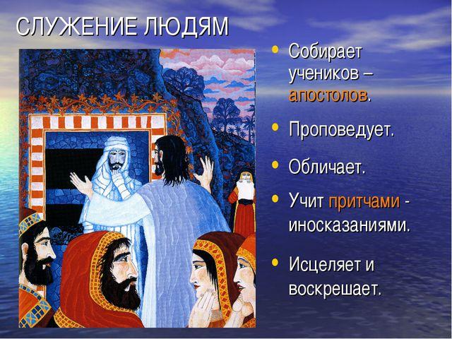 СЛУЖЕНИЕ ЛЮДЯМ Собирает учеников – апостолов. Проповедует. Обличает. Учит при...