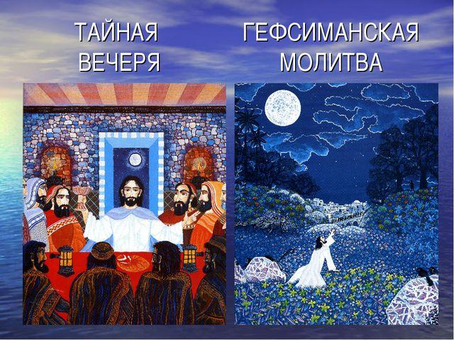 ТАЙНАЯ ВЕЧЕРЯ ГЕФСИМАНСКАЯ МОЛИТВА