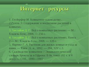 Интернет - ресурсы 1. Гесдерфер М. Комнатное садоводство . 2.Регель Э. Содерж