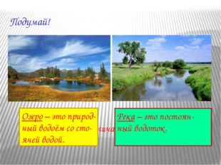 Подумай! Чем река отличается от озера? Озеро – это природ- ный водоём со сто-