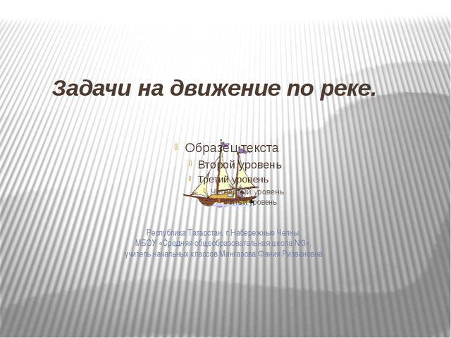 Задачи на движение по реке. Республика Татарстан, г.Набережные Челны, МБОУ «С...