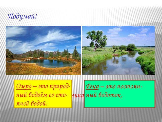 Подумай! Чем река отличается от озера? Озеро – это природ- ный водоём со сто-...