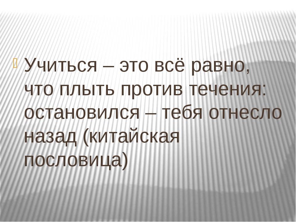 Учиться – это всё равно, что плыть против течения: остановился – тебя отнесл...