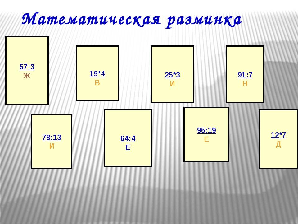 Математическая разминка 57:3 Ж 78:13 И 19*4 В 64:4 Е 25*3 И 95:19 Е 91:7 Н 12...