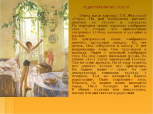 РЕДАКТИРОВАНИЕ ТЕКСТА Перед нами картина Т.Н.Яблонской «Утро». На ней изобра