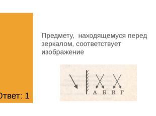 1) А 2) Б 3) В 4) Г Предмету, находящемуся перед зеркалом, соответствует изоб