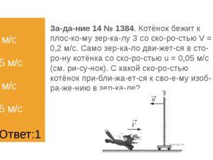 1) 0,5 м/с 2) 0,45 м/с 3) 0,3 м/с 4) 0,25 м/с Задание 14 № 1384. Котёнок бе