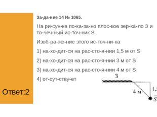 Ответ:2 Задание 14 № 1065. На рисунке показано плоское зеркало З и
