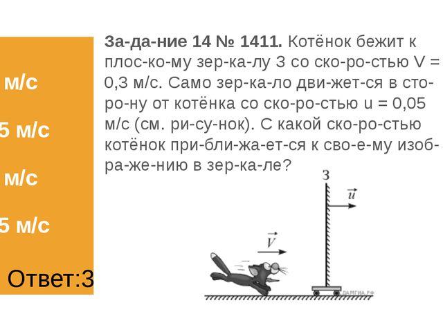 1) 0,2 м/с 2) 0,25 м/с 3) 0,5 м/с 4) 0,55 м/с Задание 14 № 1411. Котёнок бе...