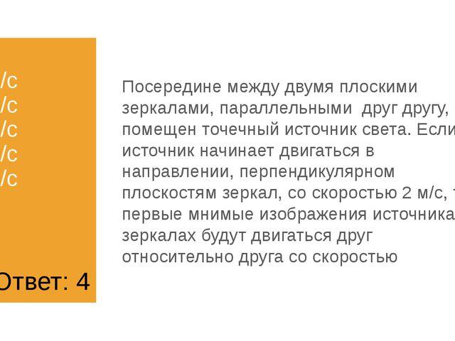 1) 2 м/с 2) 4 м/с 3) 8 м/с 4) 0 м/с 5) 1 м/с Посередине между двумя плоскими...