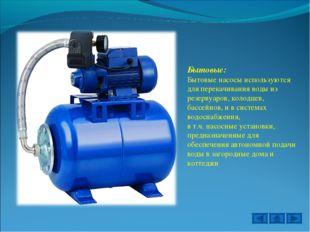 Бытовые: Бытовые насосы используются для перекачивания воды из резервуаров, к