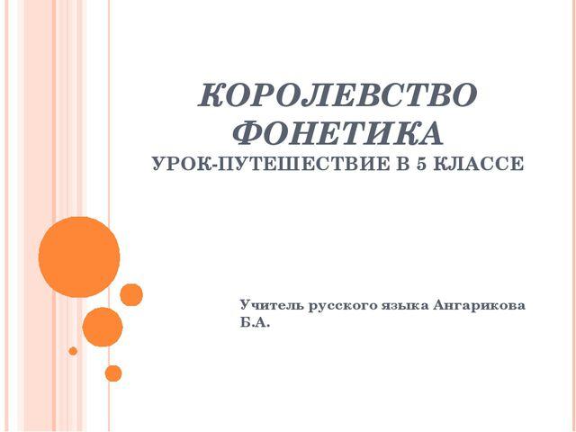 КОРОЛЕВСТВО ФОНЕТИКА УРОК-ПУТЕШЕСТВИЕ В 5 КЛАССЕ Учитель русского языка Ангар...