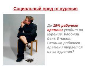 Социальный вред от курения До 15% рабочего времени уходит на курение. Рабочий
