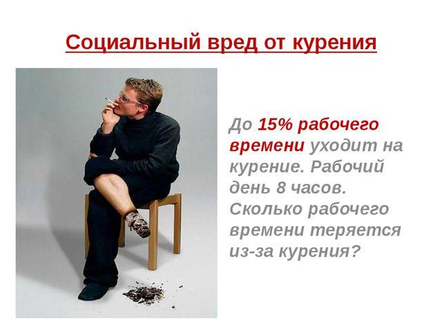Социальный вред от курения До 15% рабочего времени уходит на курение. Рабочий...