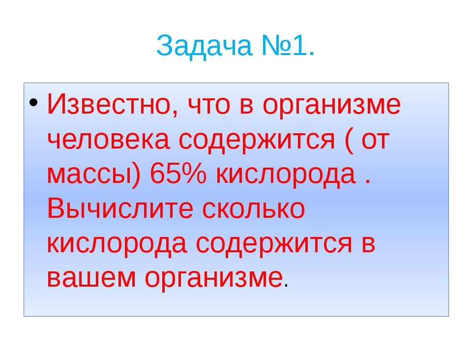 Задача №1. Известно, что в организме человека содержится ( от массы) 65% кисл...