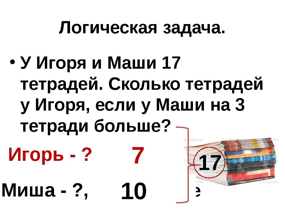 Логическая задача. У Игоря и Маши 17 тетрадей. Сколько тетрадей у Игоря, если...
