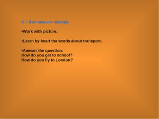 ІІ. Үй жұмысын тексеру. Work with picture. Learn by heart the words about tra