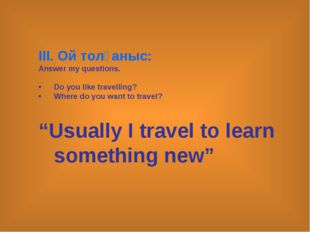 ІІI. Ой толғаныс: Answer my questions. Do you like travelling? Where do you w