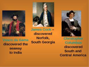 James Cook – discovered Norfolk, South Georgia Vasco da Gama discovered the s
