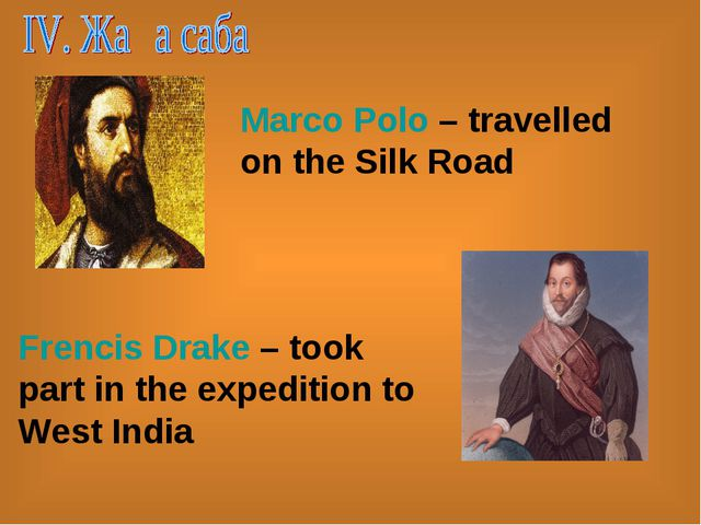Marco Polo – travelled on the Silk Road Frencis Drake – took part in the expe...