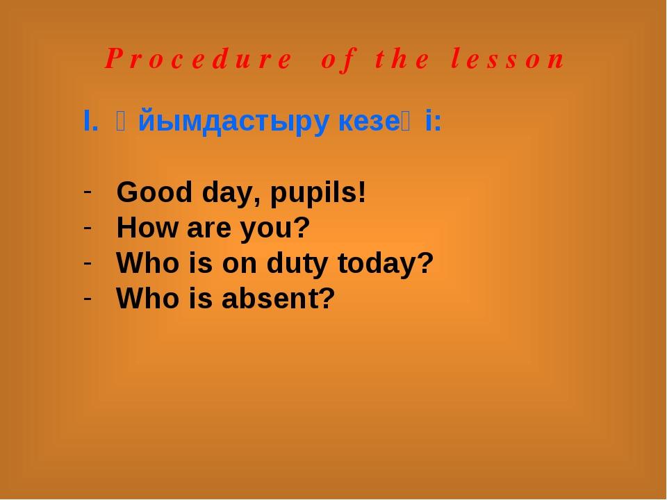 P r o c e d u r e o f t h e l e s s o n Ұйымдастыру кезеңі: Good day, pupils!...