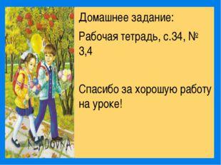 Домашнее задание: Рабочая тетрадь, с.34, № 3,4 Спасибо за хорошую работу на