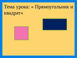 Тема урока: « Прямоугольник и квадрат»