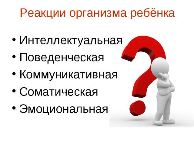 Реакции организма ребёнка Интеллектуальная Поведенческая Коммуникативная Сома...
