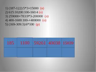 1) (187-122):5*3+15000 (в) 2) 615:10200:100-160:4 (о) 3) 259000+783:9*3-2000