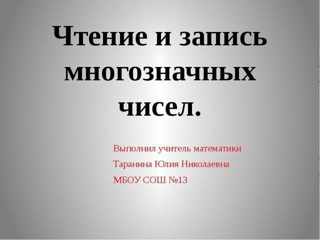 Чтение и запись многозначных чисел. Выполнил учитель математики Таранина Юлия...