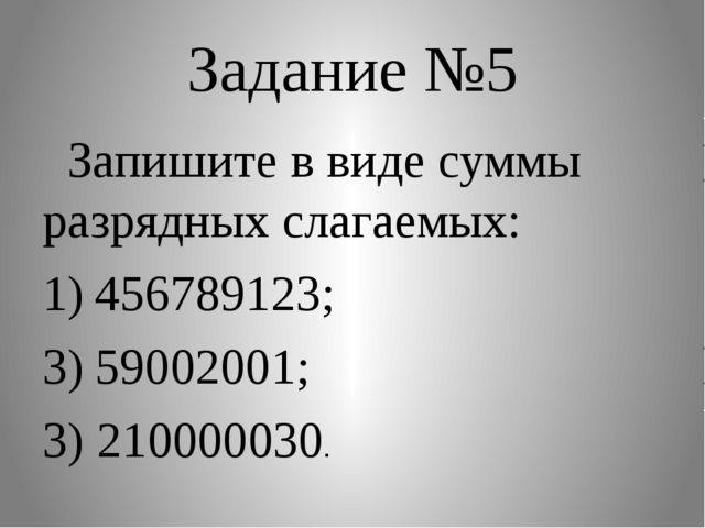 Задание №5 Запишите в виде суммы разрядных слагаемых: 456789123; 59002001; 3)...