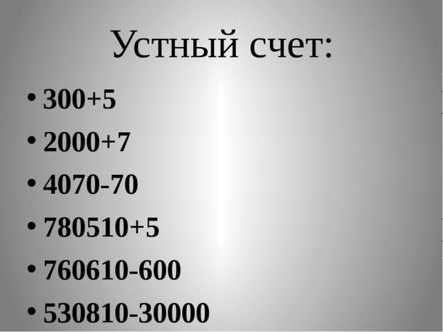 Устный счет: 300+5 2000+7 4070-70 780510+5 760610-600 530810-30000