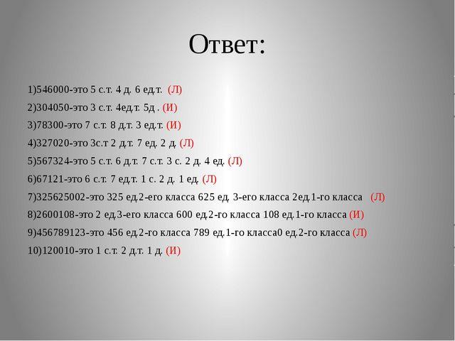 Ответ: 1)546000-это 5 с.т. 4 д. 6 ед.т. (Л) 2)304050-это 3 с.т. 4ед.т. 5д . (...