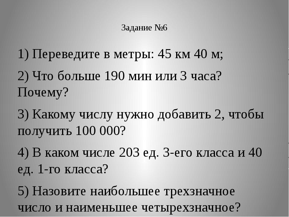 Задание №6 1) Переведите в метры: 45 км 40 м; 2) Что больше 190 мин или 3 ча...