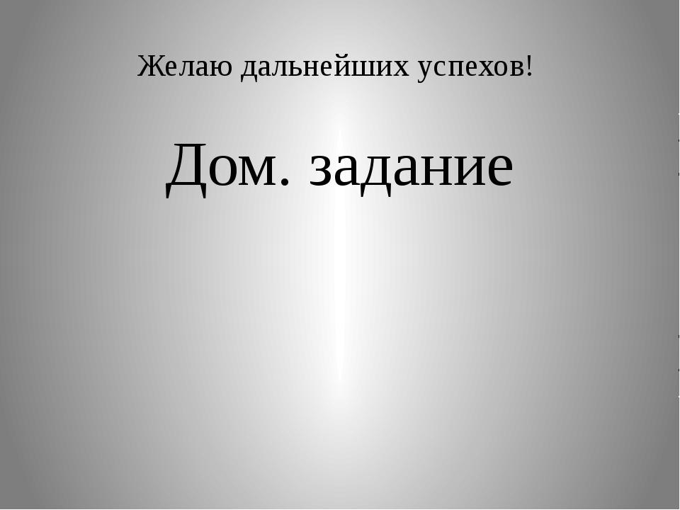 Желаю дальнейших успехов! Дом. задание
