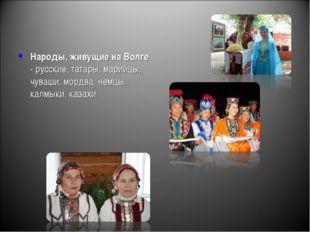 Народы, живущие на Волге - русские, татары, марийцы, чуваши, мордва, немцы, к