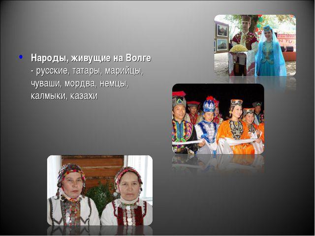 Народы, живущие на Волге - русские, татары, марийцы, чуваши, мордва, немцы, к...