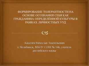 Киселёв Вячеслав Анатольевич г. Челябинск, МБОУ СОШ № 146, учитель английско