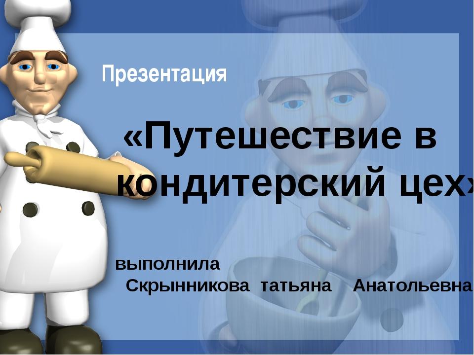 «Путешествие в кондитерский цех» выполнила Скрынникова татьяна Анатольевна П...