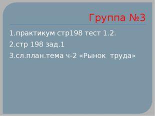 Группа №3 1.практикум стр198 тест 1.2. 2.стр 198 зад.1 3.сл.план.тема ч-2 «Ры