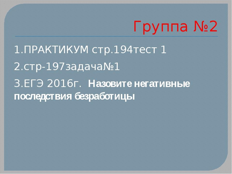 Группа №2 1.ПРАКТИКУМ стр.194тест 1 2.стр-197задача№1 3.ЕГЭ 2016г. Назовите н...