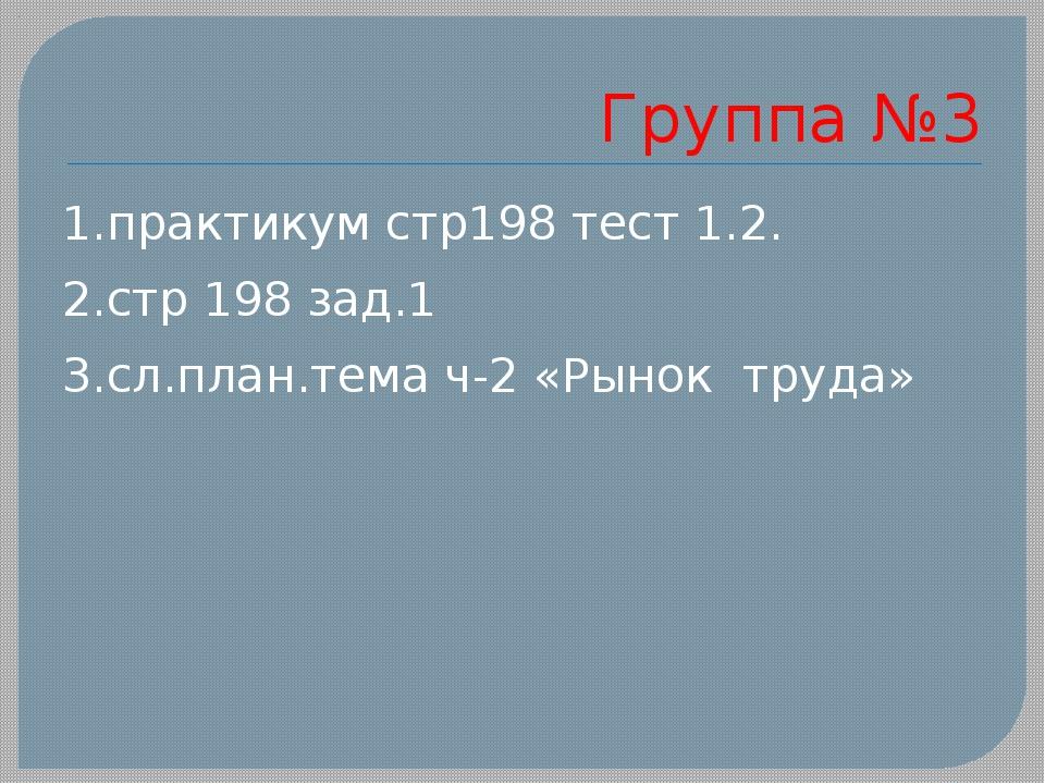 Группа №3 1.практикум стр198 тест 1.2. 2.стр 198 зад.1 3.сл.план.тема ч-2 «Ры...