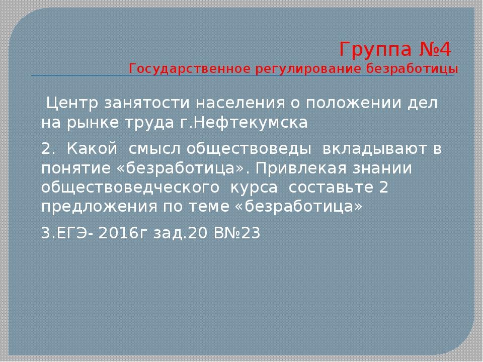 Группа №4 Государственное регулирование безработицы Центр занятости населения...