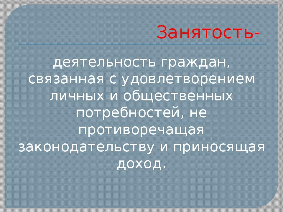 Занятость- деятельность граждан, связанная с удовлетворением личных и общест...