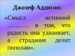 Джозеф Аддисон: «Смысл истинной ……….. в том, что радость она удваивает, а стр