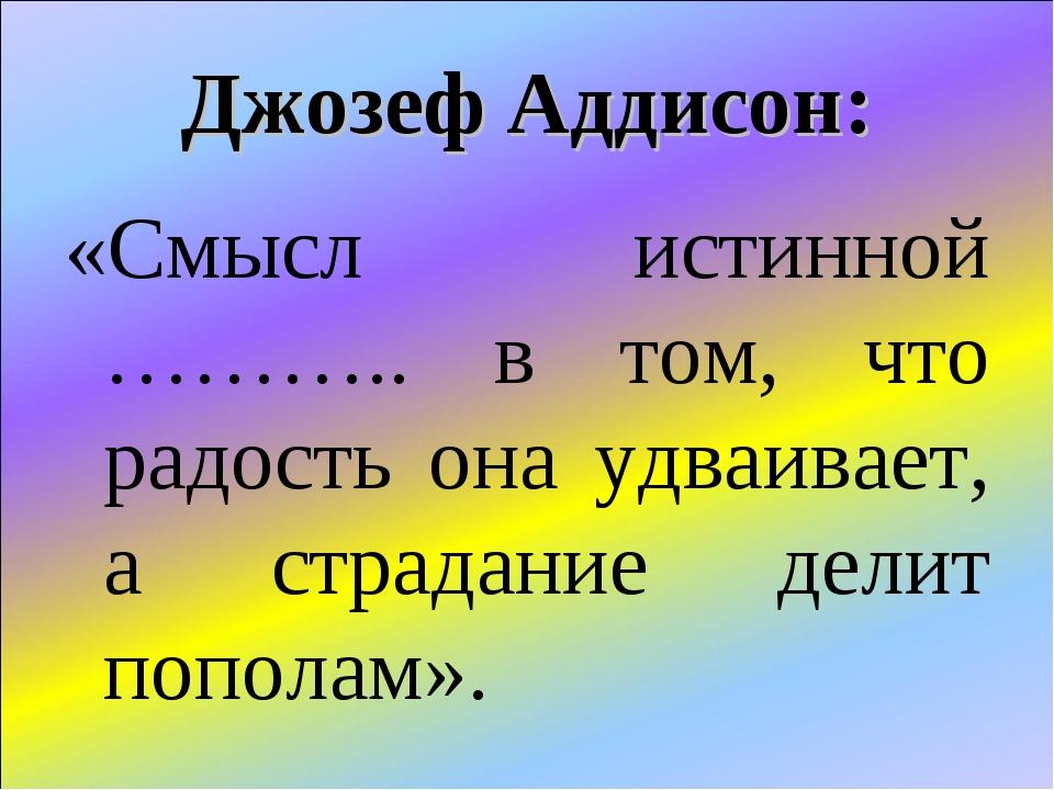 Джозеф Аддисон: «Смысл истинной ……….. в том, что радость она удваивает, а стр...